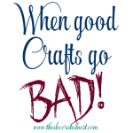 When Good Crafts Go Bad!